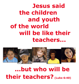 Jesus said the children and youth of the world will be like their teachers…but who will be their teachers?
